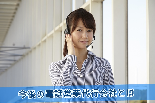 今後の電話営業代行会社とは